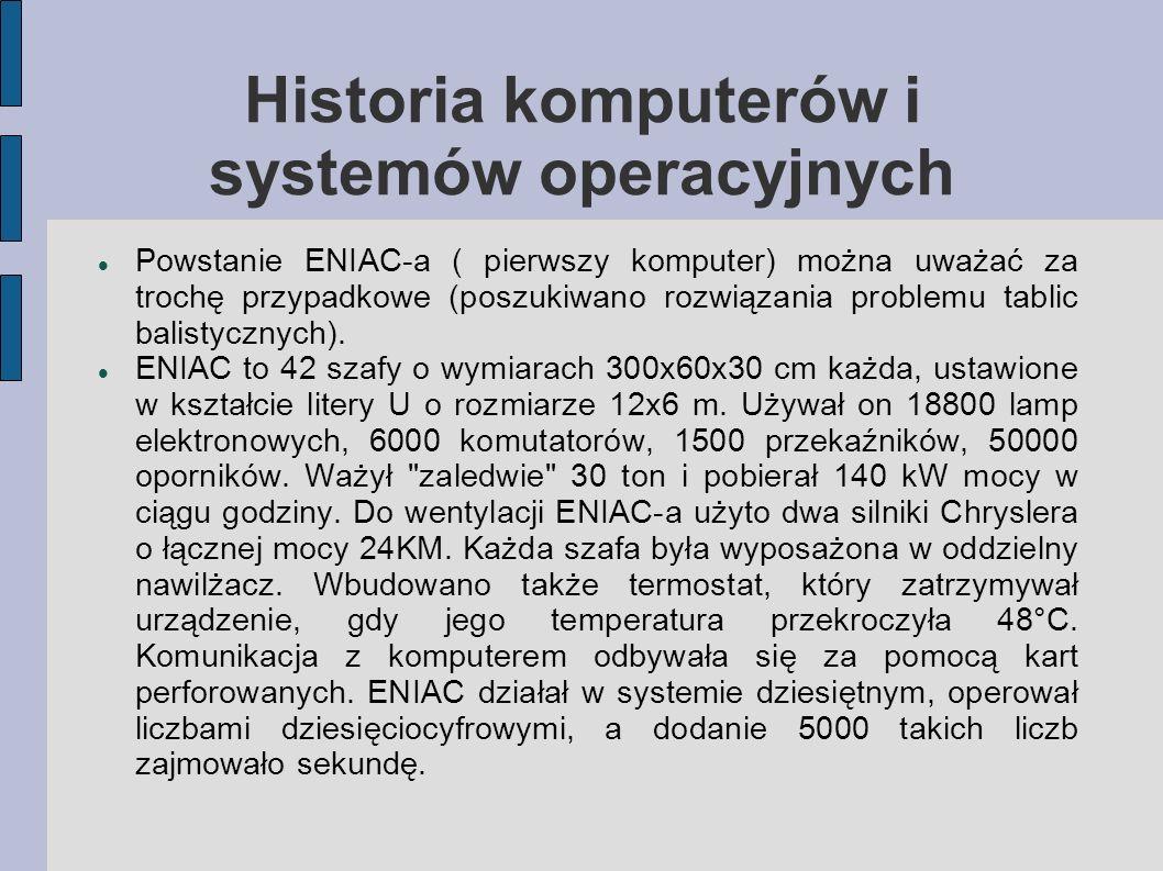 Historia komputerów i systemów operacyjnych Powstanie ENIAC-a ( pierwszy komputer) można uważać za trochę przypadkowe (poszukiwano rozwiązania problem