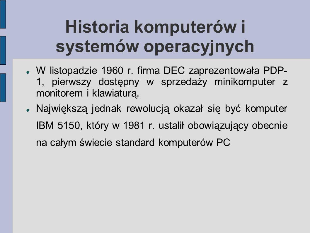 Historia komputerów i systemów operacyjnych W listopadzie 1960 r. firma DEC zaprezentowała PDP- 1, pierwszy dostępny w sprzedaży minikomputer z monito