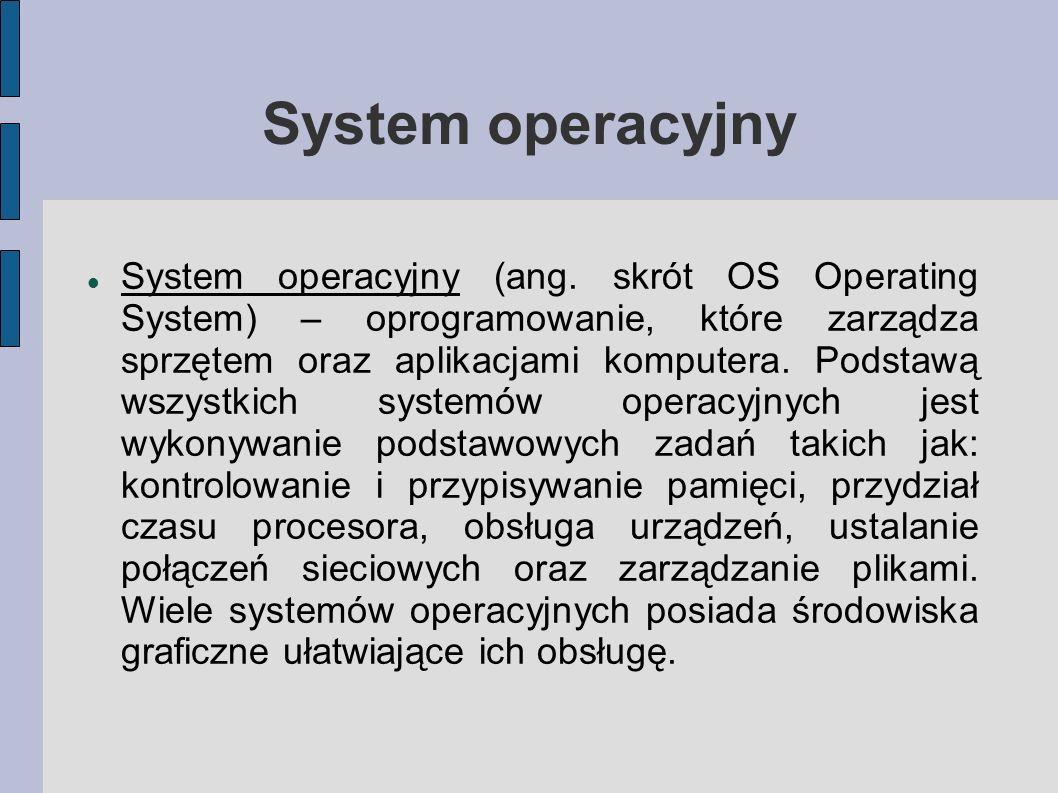 System operacyjny System operacyjny (ang. skrót OS Operating System) – oprogramowanie, które zarządza sprzętem oraz aplikacjami komputera. Podstawą ws