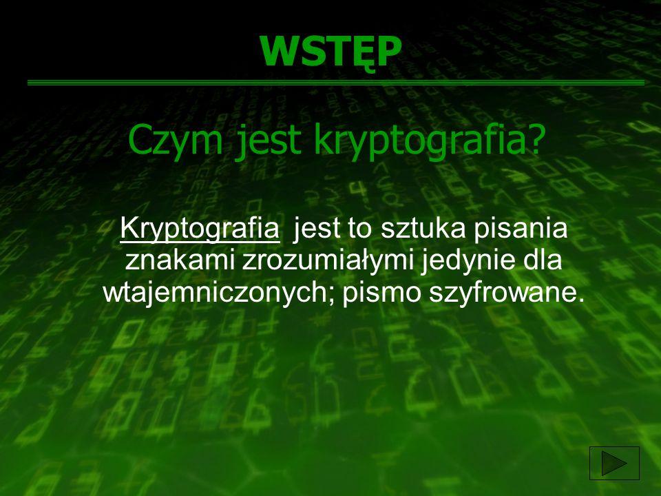 WSTĘP Czym jest kryptografia? Kryptografia jest to sztuka pisania znakami zrozumiałymi jedynie dla wtajemniczonych; pismo szyfrowane.