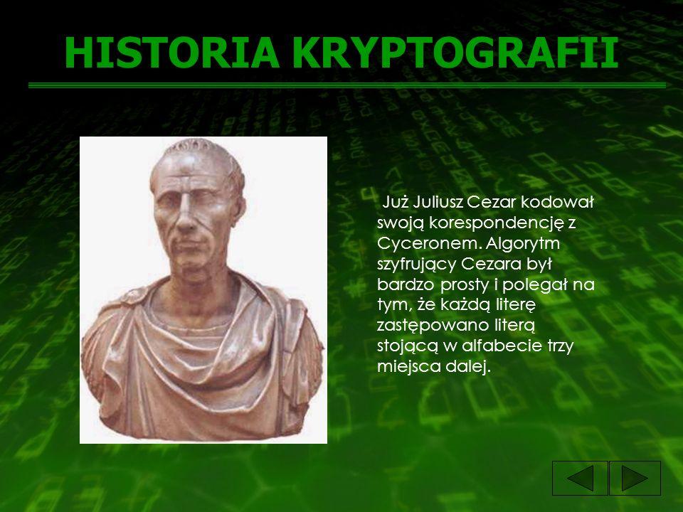 HISTORIA KRYPTOGRAFII Już Juliusz Cezar kodował swoją korespondencję z Cyceronem. Algorytm szyfrujący Cezara był bardzo prosty i polegał na tym, że ka