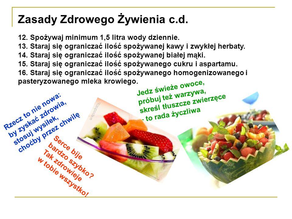 Zasady Zdrowego Żywienia c.d. 12. Spożywaj minimum 1,5 litra wody dziennie. 13. Staraj się ograniczać ilość spożywanej kawy i zwykłej herbaty. 14. Sta