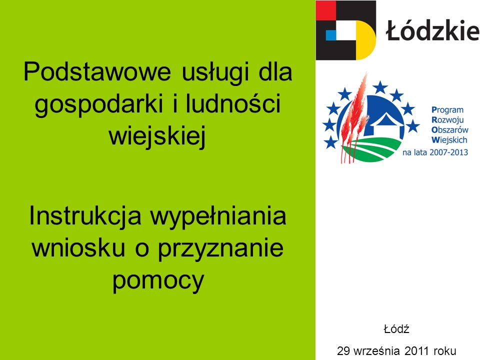 Podstawowe usługi dla gospodarki i ludności wiejskiej Instrukcja wypełniania wniosku o przyznanie pomocy Łódź 29 września 2011 roku