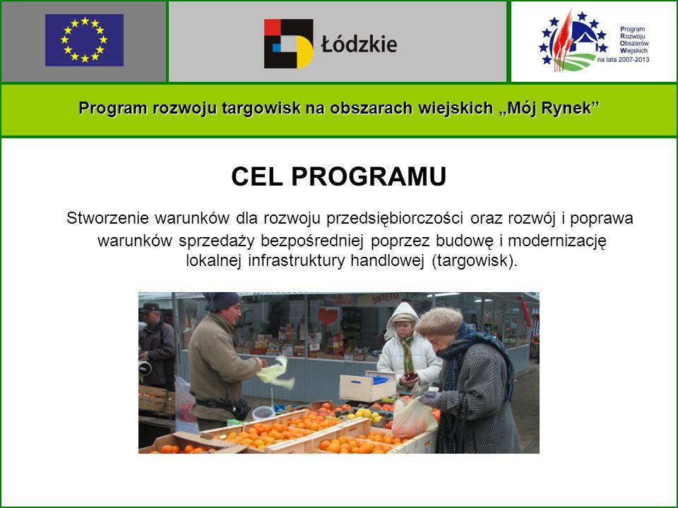Program rozwoju targowisk na obszarach wiejskich Mój Rynek CEL PROGRAMU Stworzenie warunków dla rozwoju przedsiębiorczości oraz rozwój i poprawa warunków sprzedaży bezpośredniej poprzez budowę i modernizację lokalnej infrastruktury handlowej (targowisk).