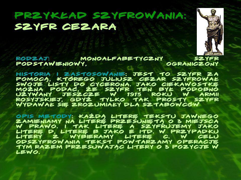Przykład szyfrowania: szyfr cezara Rodzaj: Monoalfabetyczny szyfr podstawieniowy, ograniczony Historia i zastosowanie: Jest to szyfr za pomocą, którego Juliusz Cezar szyfrował swoje listy do Cycerona.