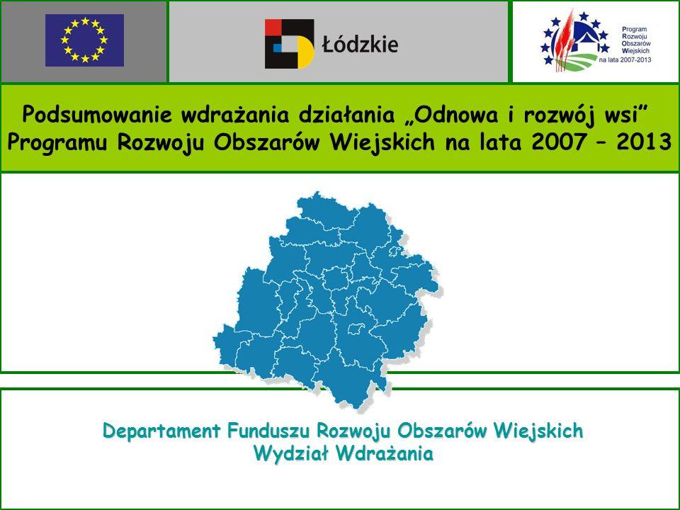 Podsumowanie wdrażania działania Odnowa i rozwój wsi Programu Rozwoju Obszarów Wiejskich na lata 2007 – 2013 Departament Funduszu Rozwoju Obszarów Wiejskich Wydział Wdrażania