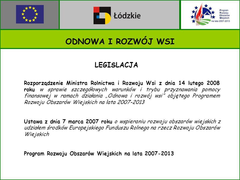 ODNOWA I ROZWÓJ WSI LEGISLACJA Rozporządzenie Ministra Rolnictwa i Rozwoju Wsi z dnia 14 lutego 2008 roku w sprawie szczegółowych warunków i trybu przyznawania pomocy finansowej w ramach działania Odnowa i rozwój wsi objętego Programem Rozwoju Obszarów Wiejskich na lata 2007-2013 Ustawa z dnia 7 marca 2007 roku o wspieraniu rozwoju obszarów wiejskich z udziałem środków Europejskiego Funduszu Rolnego na rzecz Rozwoju Obszarów Wiejskich Program Rozwoju Obszarów Wiejskich na lata 2007-2013