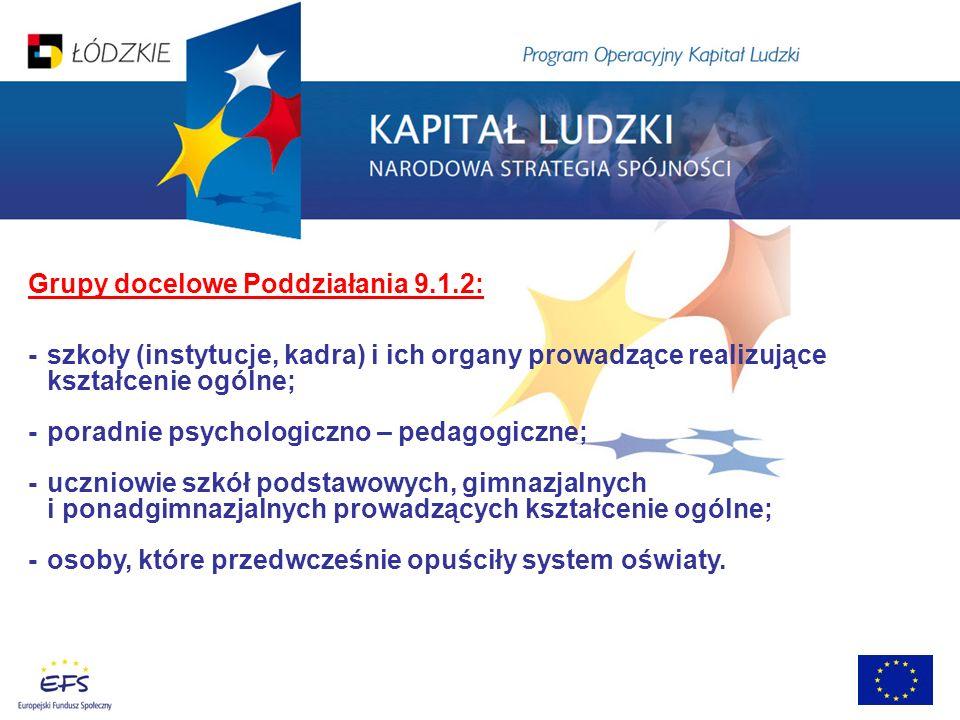 Grupy docelowe Poddziałania 9.1.2: - szkoły (instytucje, kadra) i ich organy prowadzące realizujące kształcenie ogólne; - poradnie psychologiczno – pe