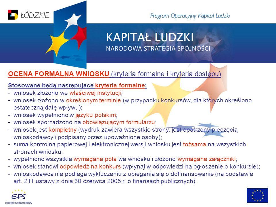 OCENA FORMALNA WNIOSKU (kryteria formalne i kryteria dostępu) Stosowane będą następujące kryteria formalne: - wniosek złożono we właściwej instytucji; - wniosek złożono w określonym terminie (w przypadku konkursów, dla których określono ostateczną datę wpływu); - wniosek wypełniono w języku polskim; - wniosek sporządzono na obowiązującym formularzu; - wniosek jest kompletny (wydruk zawiera wszystkie strony, jest opatrzony pieczęcią wnioskodawcy i podpisany przez upoważnione osoby); - suma kontrolna papierowej i elektronicznej wersji wniosku jest tożsama na wszystkich stronach wniosku; - wypełniono wszystkie wymagane pola we wniosku i złożono wymagane załączniki; - wniosek stanowi odpowiedź na konkurs (wpłynął w odpowiedzi na ogłoszenie o konkursie); - wnioskodawca nie podlega wykluczeniu z ubiegania się o dofinansowanie (na podstawie art.