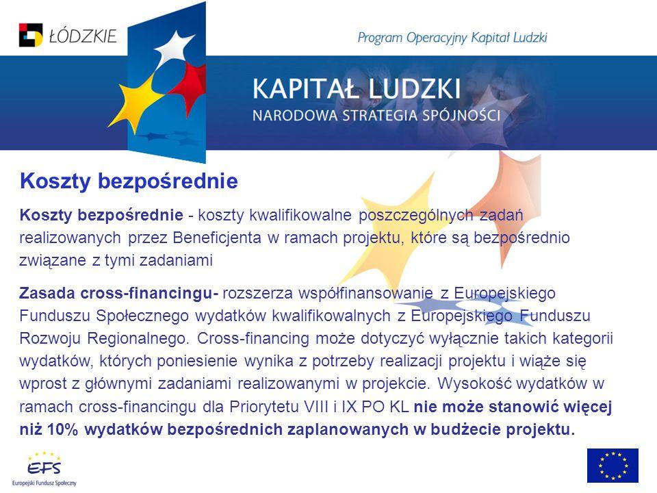 Koszty bezpośrednie Koszty bezpośrednie - koszty kwalifikowalne poszczególnych zadań realizowanych przez Beneficjenta w ramach projektu, które są bezpośrednio związane z tymi zadaniami Zasada cross-financingu- rozszerza współfinansowanie z Europejskiego Funduszu Społecznego wydatków kwalifikowalnych z Europejskiego Funduszu Rozwoju Regionalnego.
