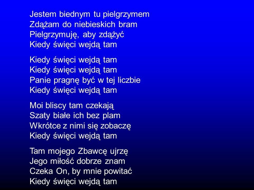 Jestem biednym tu pielgrzymem Zdążam do niebieskich bram Pielgrzymuję, aby zdążyć Kiedy święci wejdą tam Panie pragnę być w tej liczbie Kiedy święci w