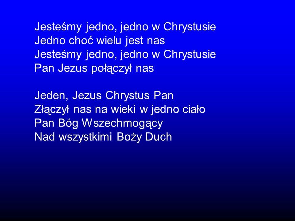 Jesteśmy jedno, jedno w Chrystusie Jedno choć wielu jest nas Jesteśmy jedno, jedno w Chrystusie Pan Jezus połączył nas Jeden, Jezus Chrystus Pan Złącz