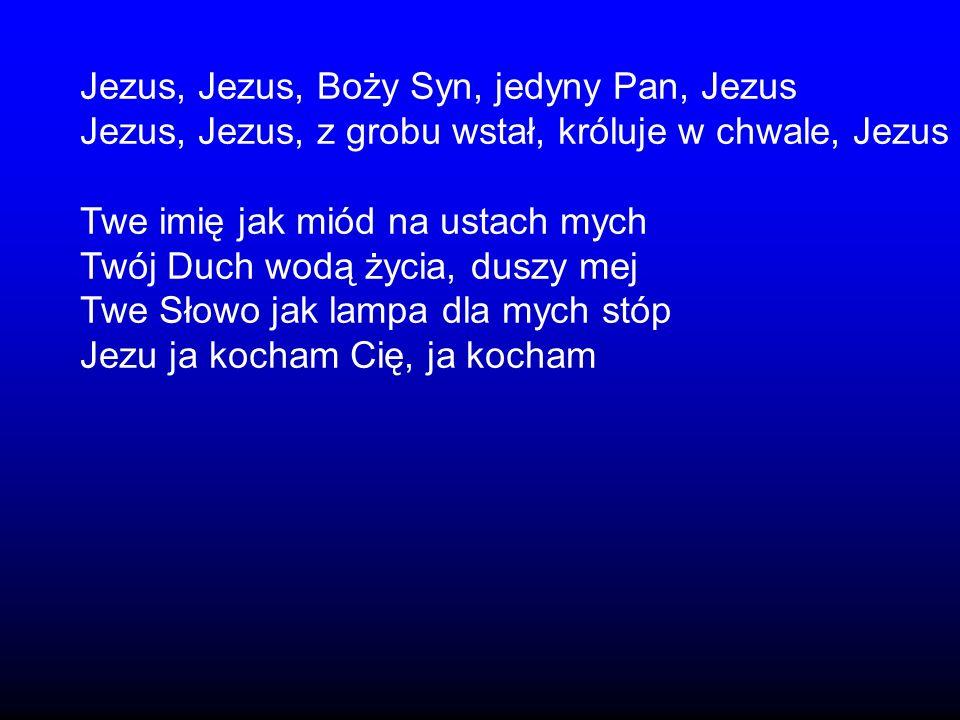 Jezus, Jezus, Boży Syn, jedyny Pan, Jezus Jezus, Jezus, z grobu wstał, króluje w chwale, Jezus Twe imię jak miód na ustach mych Twój Duch wodą życia,