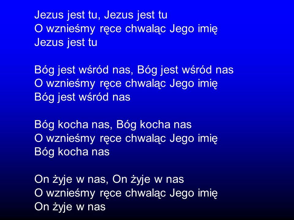 Jezus jest tu, Jezus jest tu O wznieśmy ręce chwaląc Jego imię Jezus jest tu Bóg jest wśród nas, Bóg jest wśród nas O wznieśmy ręce chwaląc Jego imię