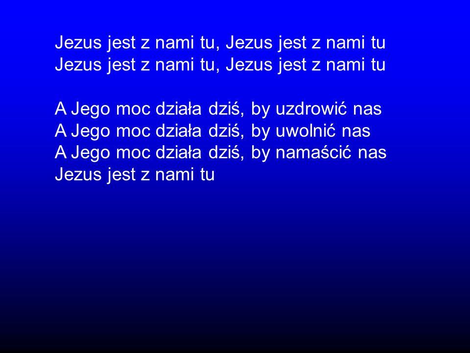 Jezus jest z nami tu, Jezus jest z nami tu A Jego moc działa dziś, by uzdrowić nas A Jego moc działa dziś, by uwolnić nas A Jego moc działa dziś, by n