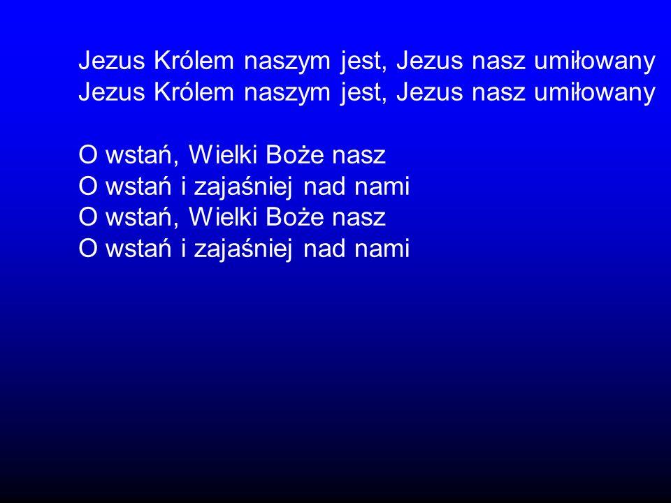 Jezus Królem naszym jest, Jezus nasz umiłowany O wstań, Wielki Boże nasz O wstań i zajaśniej nad nami O wstań, Wielki Boże nasz O wstań i zajaśniej na