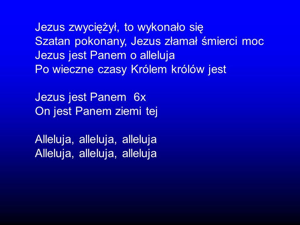 Jezus zwyciężył, to wykonało się Szatan pokonany, Jezus złamał śmierci moc Jezus jest Panem o alleluja Po wieczne czasy Królem królów jest Jezus jest