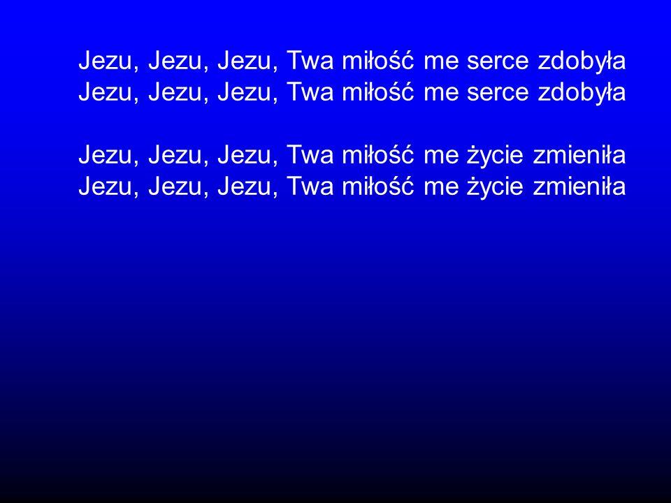 Jezu, Jezu, Jezu, Twa miłość me serce zdobyła Jezu, Jezu, Jezu, Twa miłość me życie zmieniła