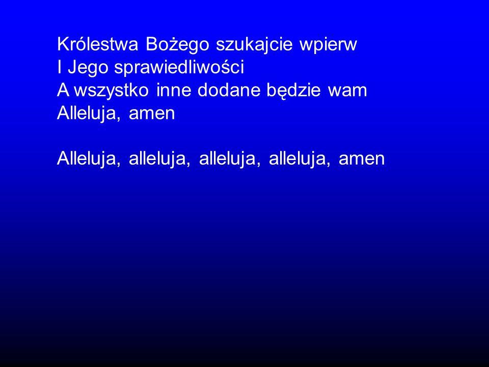 Królestwa Bożego szukajcie wpierw I Jego sprawiedliwości A wszystko inne dodane będzie wam Alleluja, amen Alleluja, alleluja, alleluja, alleluja, amen