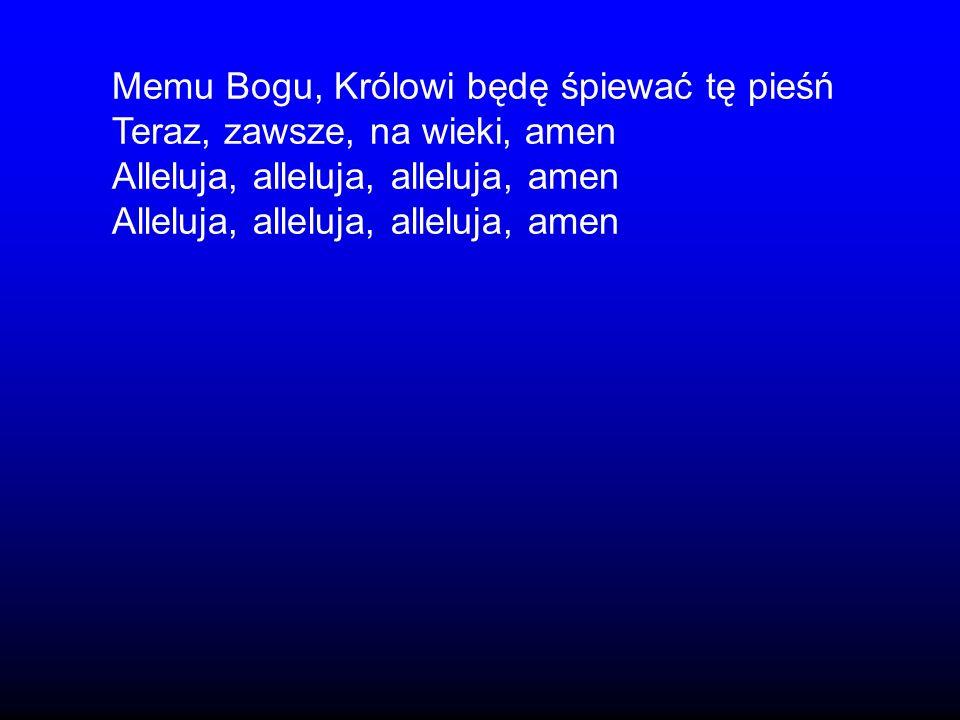 Memu Bogu, Królowi będę śpiewać tę pieśń Teraz, zawsze, na wieki, amen Alleluja, alleluja, alleluja, amen