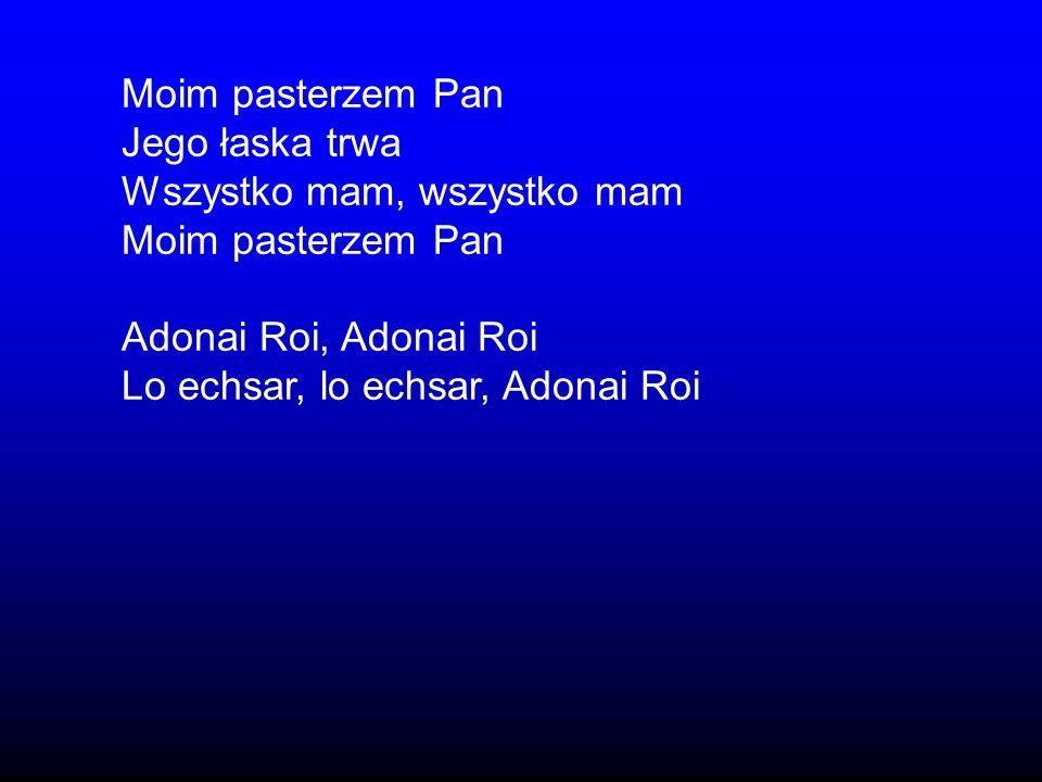 Moim pasterzem Pan Jego łaska trwa Wszystko mam, wszystko mam Moim pasterzem Pan Adonai Roi, Adonai Roi Lo echsar, lo echsar, Adonai Roi