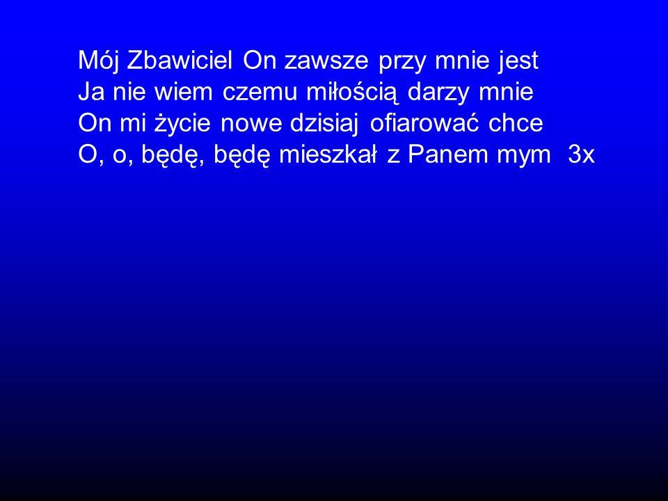 Mój Zbawiciel On zawsze przy mnie jest Ja nie wiem czemu miłością darzy mnie On mi życie nowe dzisiaj ofiarować chce O, o, będę, będę mieszkał z Panem