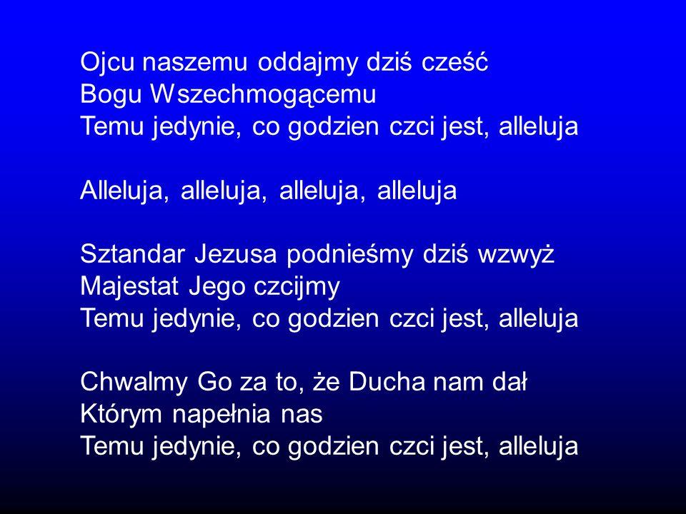 Ojcu naszemu oddajmy dziś cześć Bogu Wszechmogącemu Temu jedynie, co godzien czci jest, alleluja Alleluja, alleluja, alleluja, alleluja Sztandar Jezus