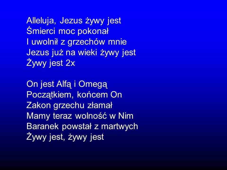 Alleluja, Jezus żywy jest Śmierci moc pokonał I uwolnił z grzechów mnie Jezus już na wieki żywy jest Żywy jest 2x On jest Alfą i Omegą Początkiem, koń