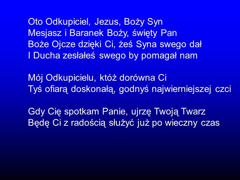 Oto Odkupiciel, Jezus, Boży Syn Mesjasz i Baranek Boży, święty Pan Boże Ojcze dzięki Ci, żeś Syna swego dał I Ducha zesłałeś swego by pomagał nam Mój