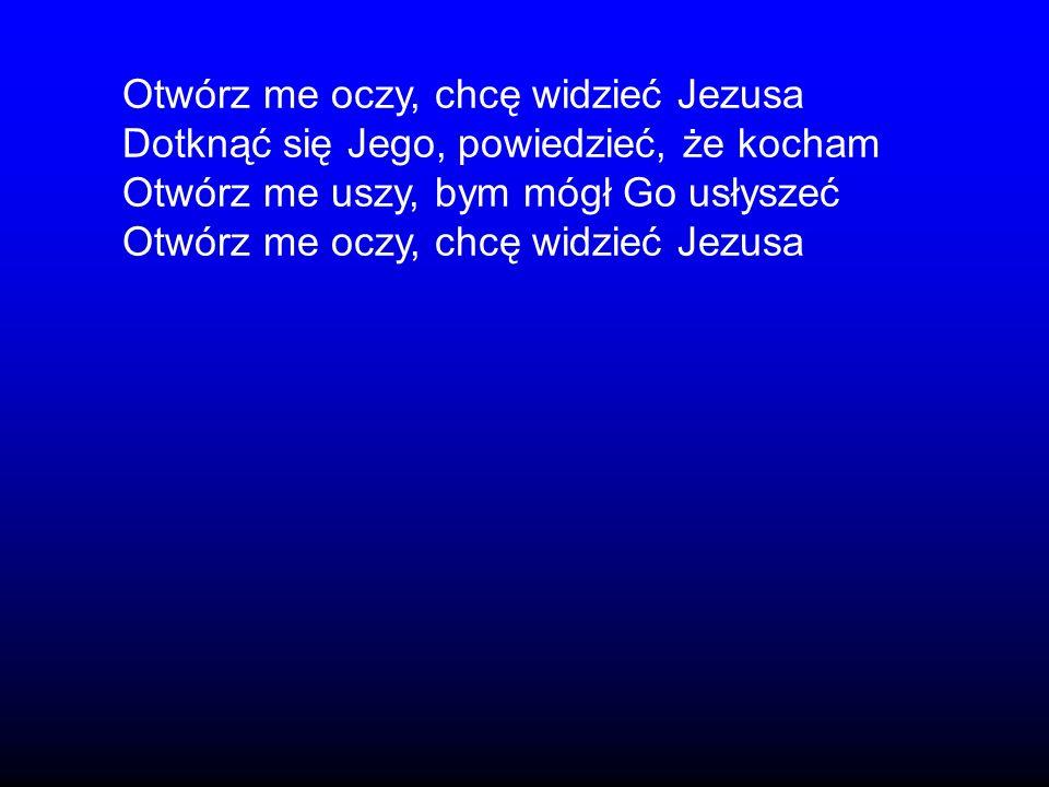 Otwórz me oczy, chcę widzieć Jezusa Dotknąć się Jego, powiedzieć, że kocham Otwórz me uszy, bym mógł Go usłyszeć Otwórz me oczy, chcę widzieć Jezusa