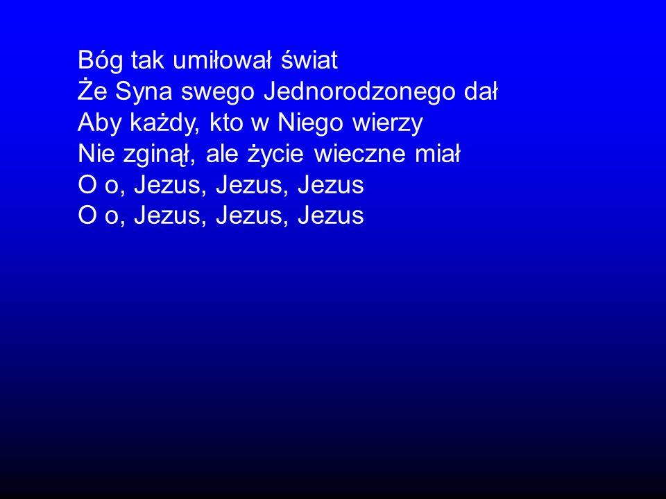 Bóg tak umiłował świat Że Syna swego Jednorodzonego dał Aby każdy, kto w Niego wierzy Nie zginął, ale życie wieczne miał O o, Jezus, Jezus, Jezus