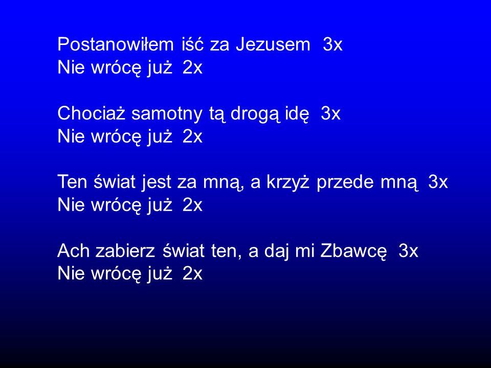 Postanowiłem iść za Jezusem 3x Nie wrócę już 2x Chociaż samotny tą drogą idę 3x Nie wrócę już 2x Ten świat jest za mną, a krzyż przede mną 3x Nie wróc
