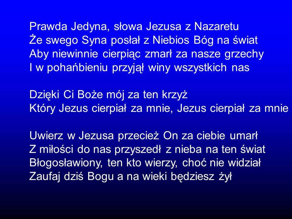 Prawda Jedyna, słowa Jezusa z Nazaretu Że swego Syna posłał z Niebios Bóg na świat Aby niewinnie cierpiąc zmarł za nasze grzechy I w pohańbieniu przyj