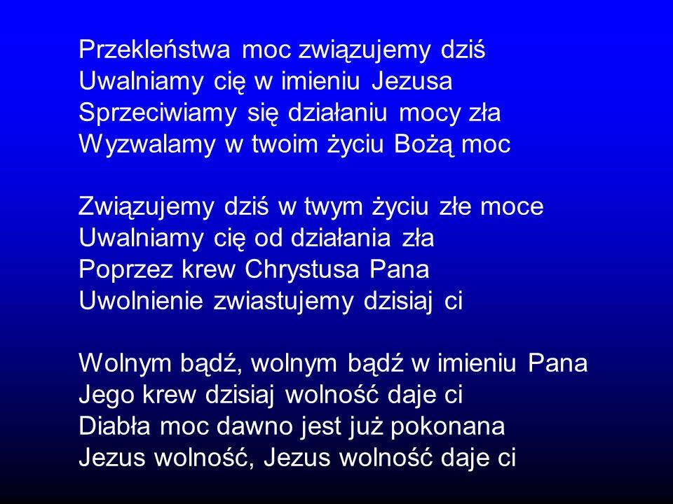 Przekleństwa moc związujemy dziś Uwalniamy cię w imieniu Jezusa Sprzeciwiamy się działaniu mocy zła Wyzwalamy w twoim życiu Bożą moc Związujemy dziś w