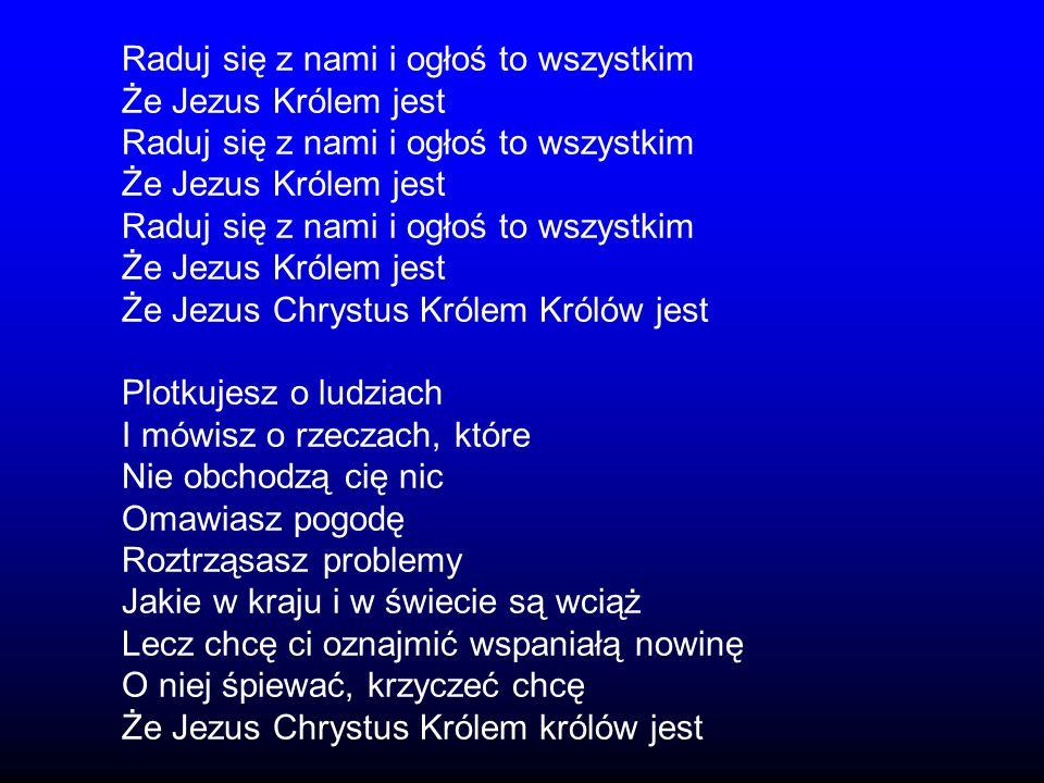 Raduj się z nami i ogłoś to wszystkim Że Jezus Królem jest Raduj się z nami i ogłoś to wszystkim Że Jezus Królem jest Raduj się z nami i ogłoś to wszy