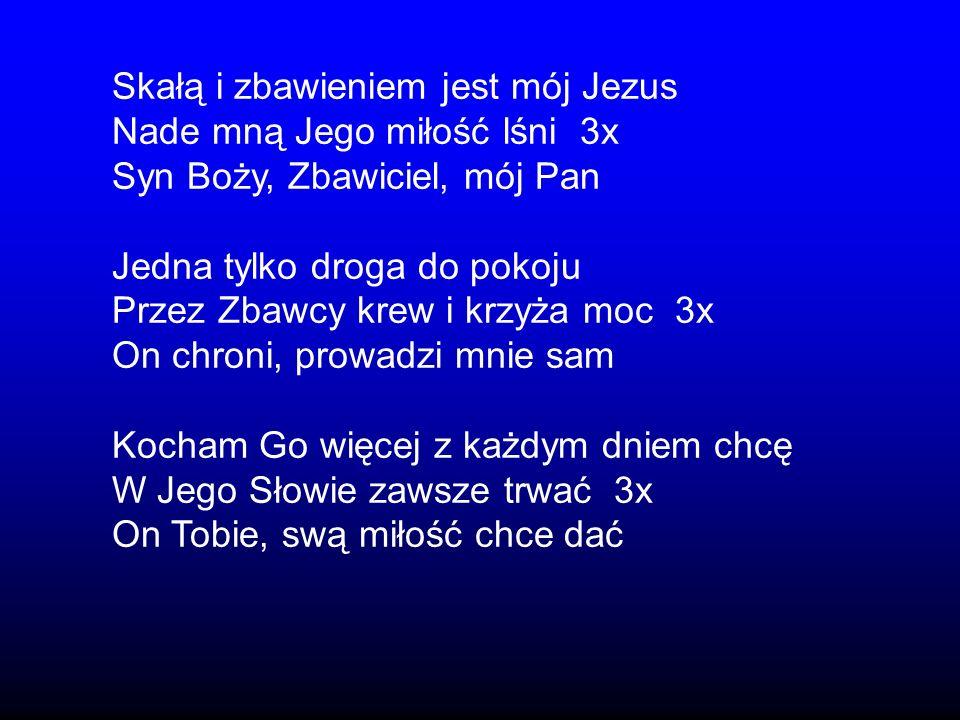Skałą i zbawieniem jest mój Jezus Nade mną Jego miłość lśni 3x Syn Boży, Zbawiciel, mój Pan Jedna tylko droga do pokoju Przez Zbawcy krew i krzyża moc