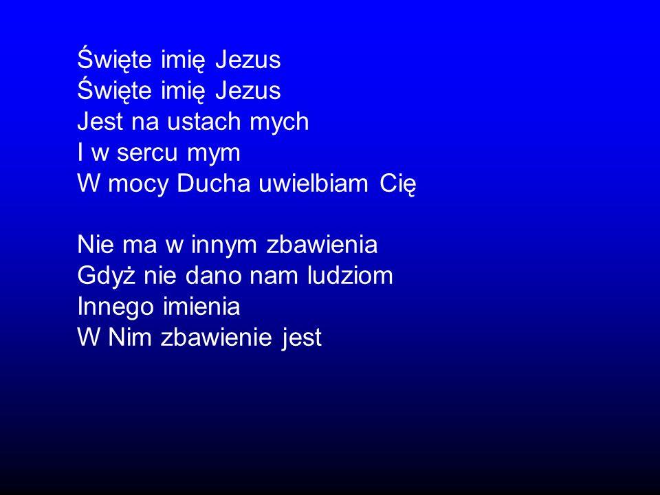 Święte imię Jezus Jest na ustach mych I w sercu mym W mocy Ducha uwielbiam Cię Nie ma w innym zbawienia Gdyż nie dano nam ludziom Innego imienia W Nim