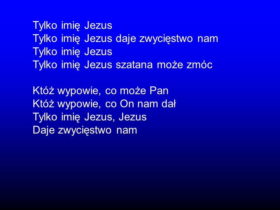 Tylko imię Jezus Tylko imię Jezus daje zwycięstwo nam Tylko imię Jezus Tylko imię Jezus szatana może zmóc Któż wypowie, co może Pan Któż wypowie, co O