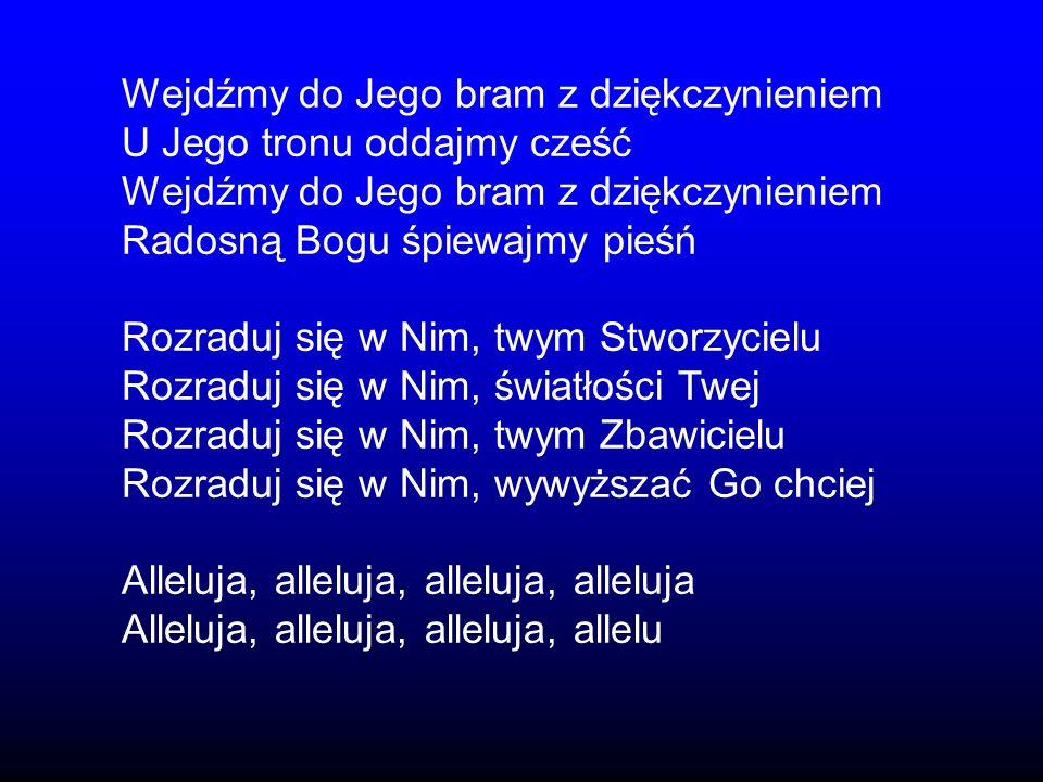 Wejdźmy do Jego bram z dziękczynieniem U Jego tronu oddajmy cześć Wejdźmy do Jego bram z dziękczynieniem Radosną Bogu śpiewajmy pieśń Rozraduj się w N