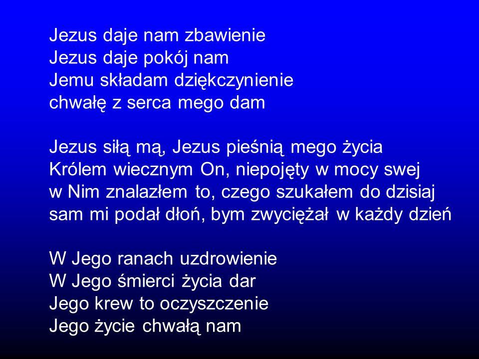 Jezus daje nam zbawienie Jezus daje pokój nam Jemu składam dziękczynienie chwałę z serca mego dam Jezus siłą mą, Jezus pieśnią mego życia Królem wiecz