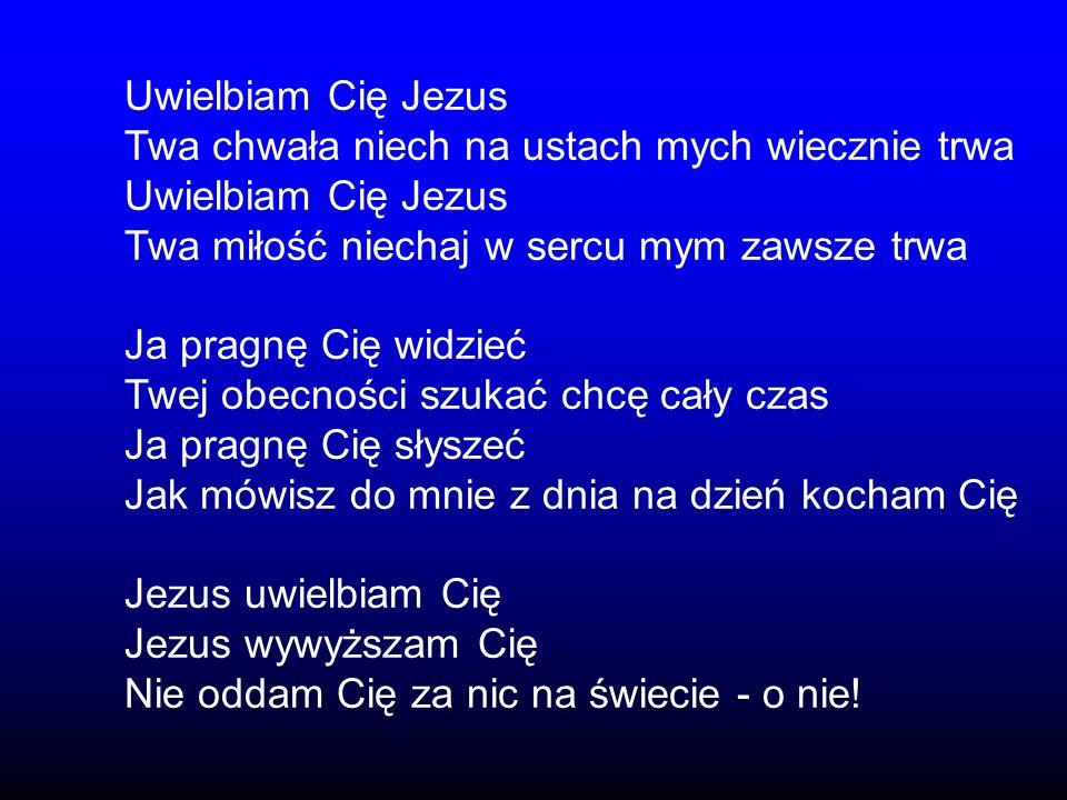 Uwielbiam Cię Jezus Twa chwała niech na ustach mych wiecznie trwa Uwielbiam Cię Jezus Twa miłość niechaj w sercu mym zawsze trwa Ja pragnę Cię widzieć