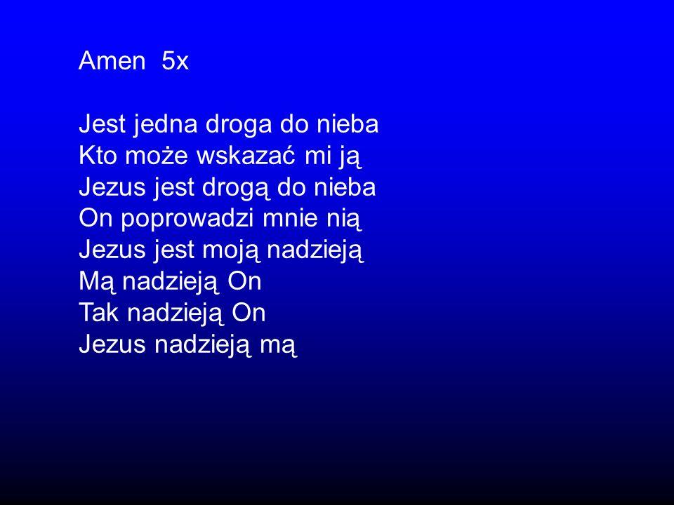 Amen 5x Jest jedna droga do nieba Kto może wskazać mi ją Jezus jest drogą do nieba On poprowadzi mnie nią Jezus jest moją nadzieją Mą nadzieją On Tak