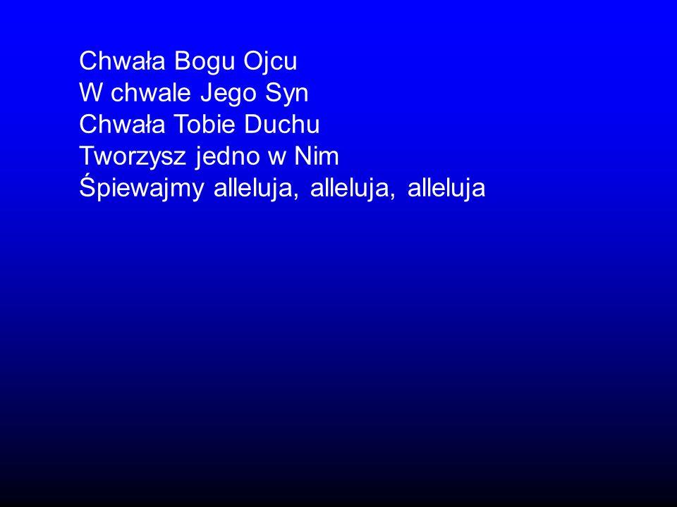 Chwała Bogu Ojcu W chwale Jego Syn Chwała Tobie Duchu Tworzysz jedno w Nim Śpiewajmy alleluja, alleluja, alleluja