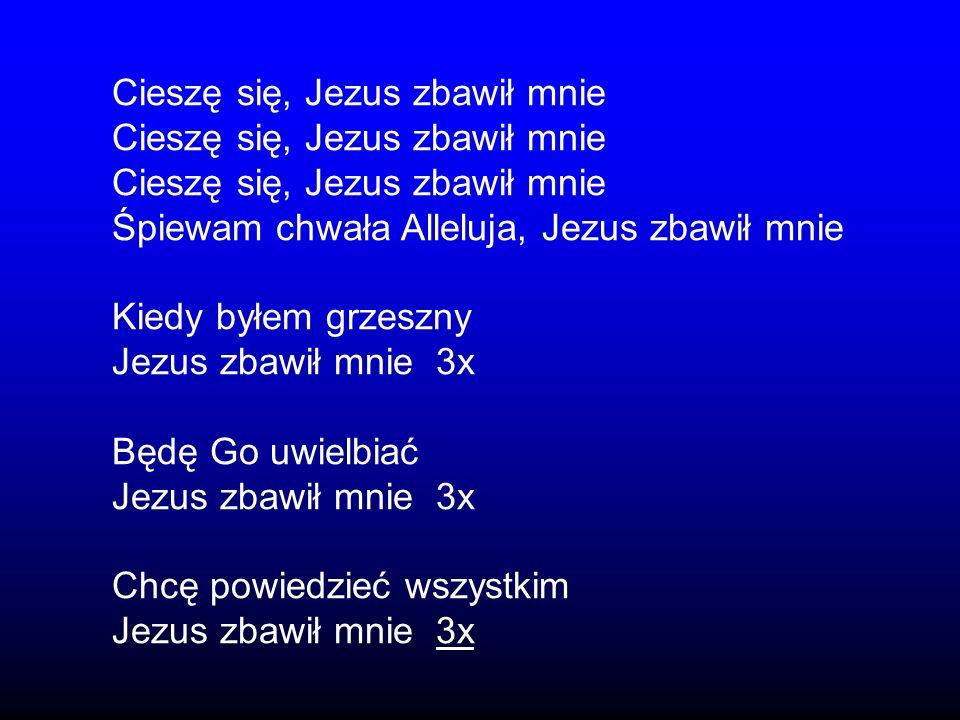 Cieszę się, Jezus zbawił mnie Śpiewam chwała Alleluja, Jezus zbawił mnie Kiedy byłem grzeszny Jezus zbawił mnie 3x Będę Go uwielbiać Jezus zbawił mnie
