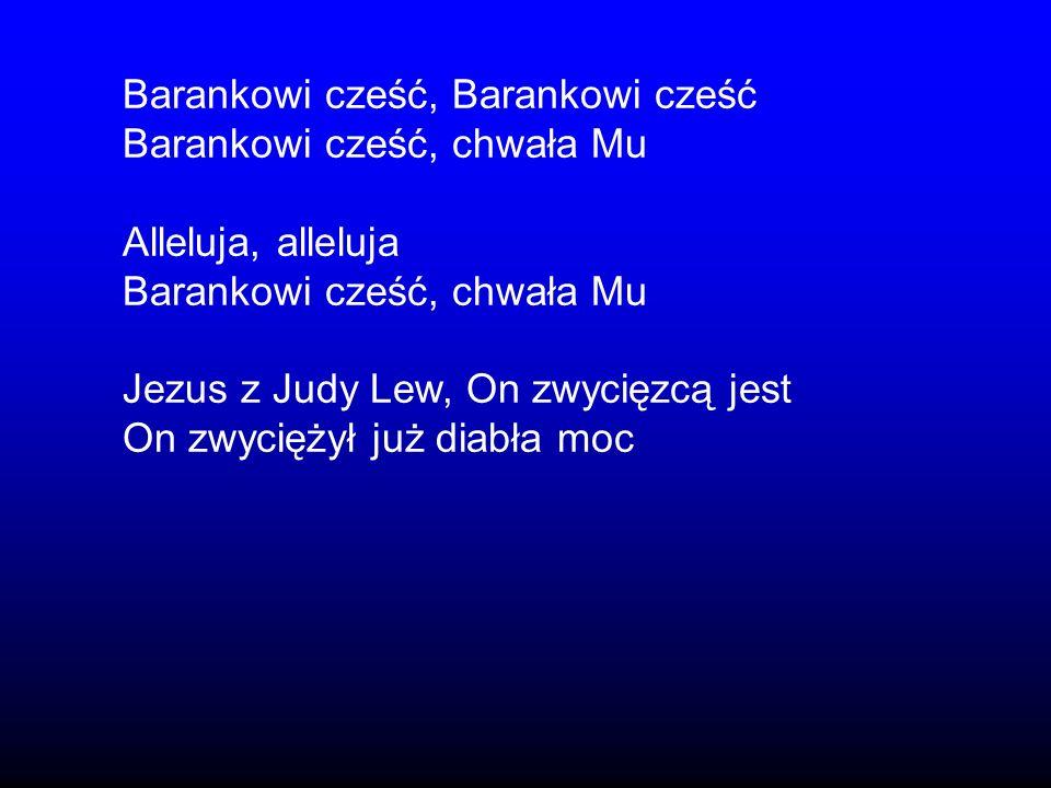 Barankowi cześć, Barankowi cześć Barankowi cześć, chwała Mu Alleluja, alleluja Barankowi cześć, chwała Mu Jezus z Judy Lew, On zwycięzcą jest On zwyci