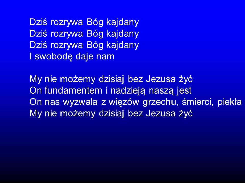 Dziś rozrywa Bóg kajdany I swobodę daje nam My nie możemy dzisiaj bez Jezusa żyć On fundamentem i nadzieją naszą jest On nas wyzwala z więzów grzechu,