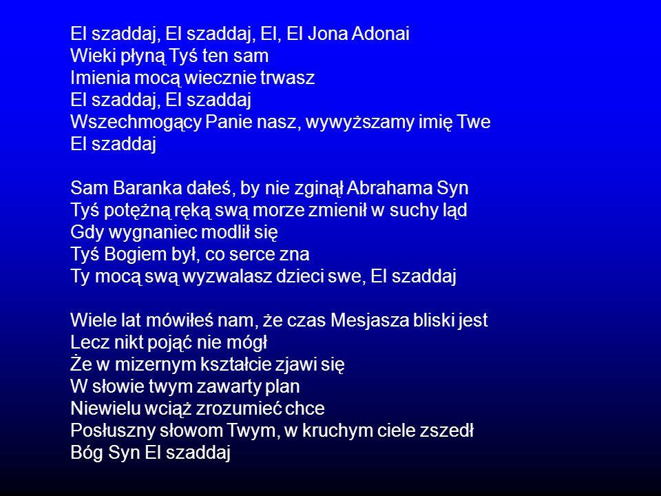 El szaddaj, El szaddaj, El, El Jona Adonai Wieki płyną Tyś ten sam Imienia mocą wiecznie trwasz El szaddaj, El szaddaj Wszechmogący Panie nasz, wywyżs