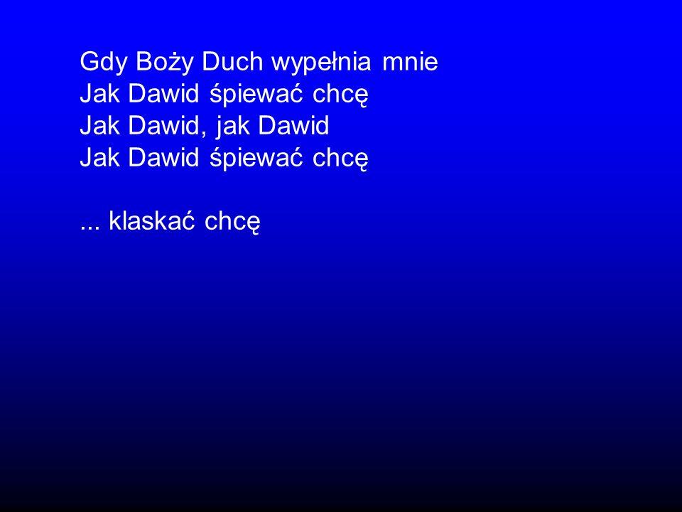 Gdy Boży Duch wypełnia mnie Jak Dawid śpiewać chcę Jak Dawid, jak Dawid Jak Dawid śpiewać chcę... klaskać chcę