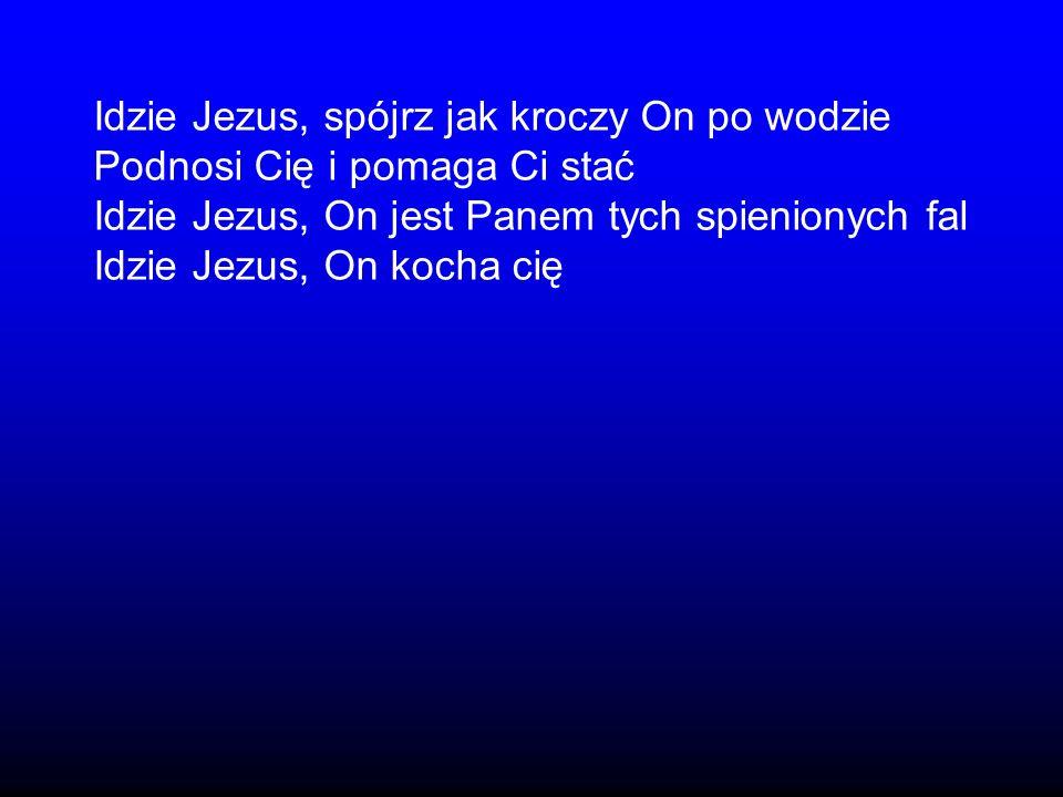 Idzie Jezus, spójrz jak kroczy On po wodzie Podnosi Cię i pomaga Ci stać Idzie Jezus, On jest Panem tych spienionych fal Idzie Jezus, On kocha cię