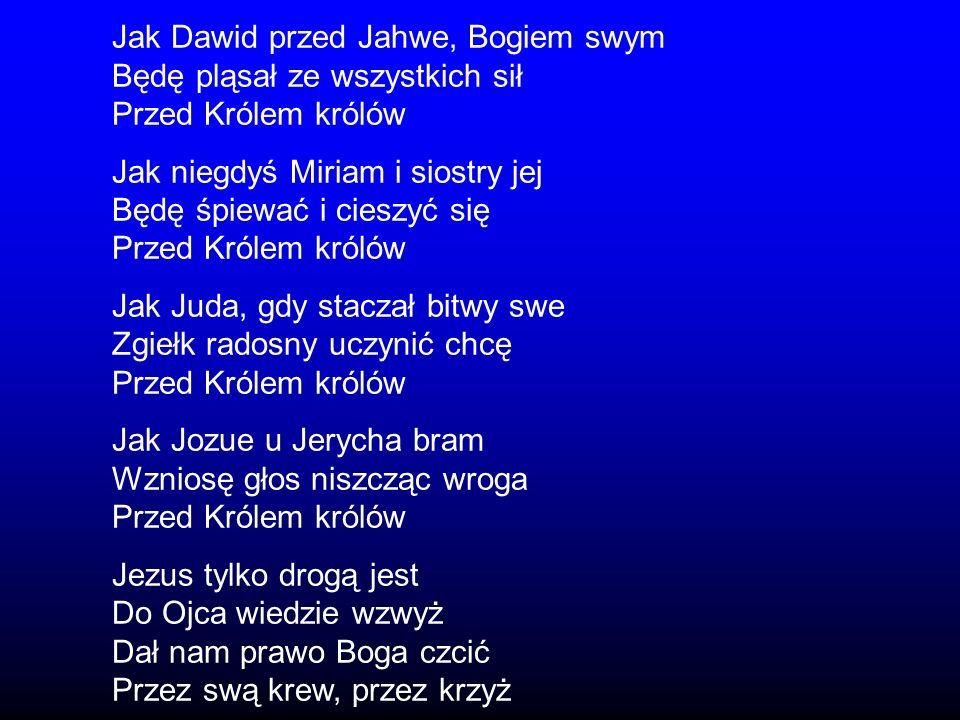 Jak Dawid przed Jahwe, Bogiem swym Będę pląsał ze wszystkich sił Przed Królem królów Jak niegdyś Miriam i siostry jej Będę śpiewać i cieszyć się Przed